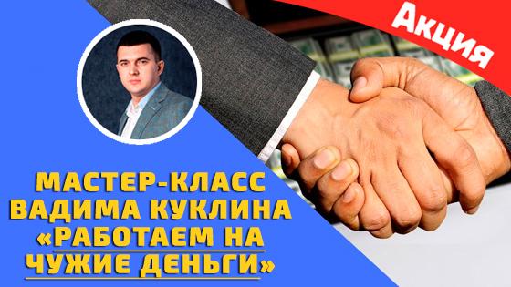 Скачать мастер-класс Вадима Куклина - Работаем на чужие деньги